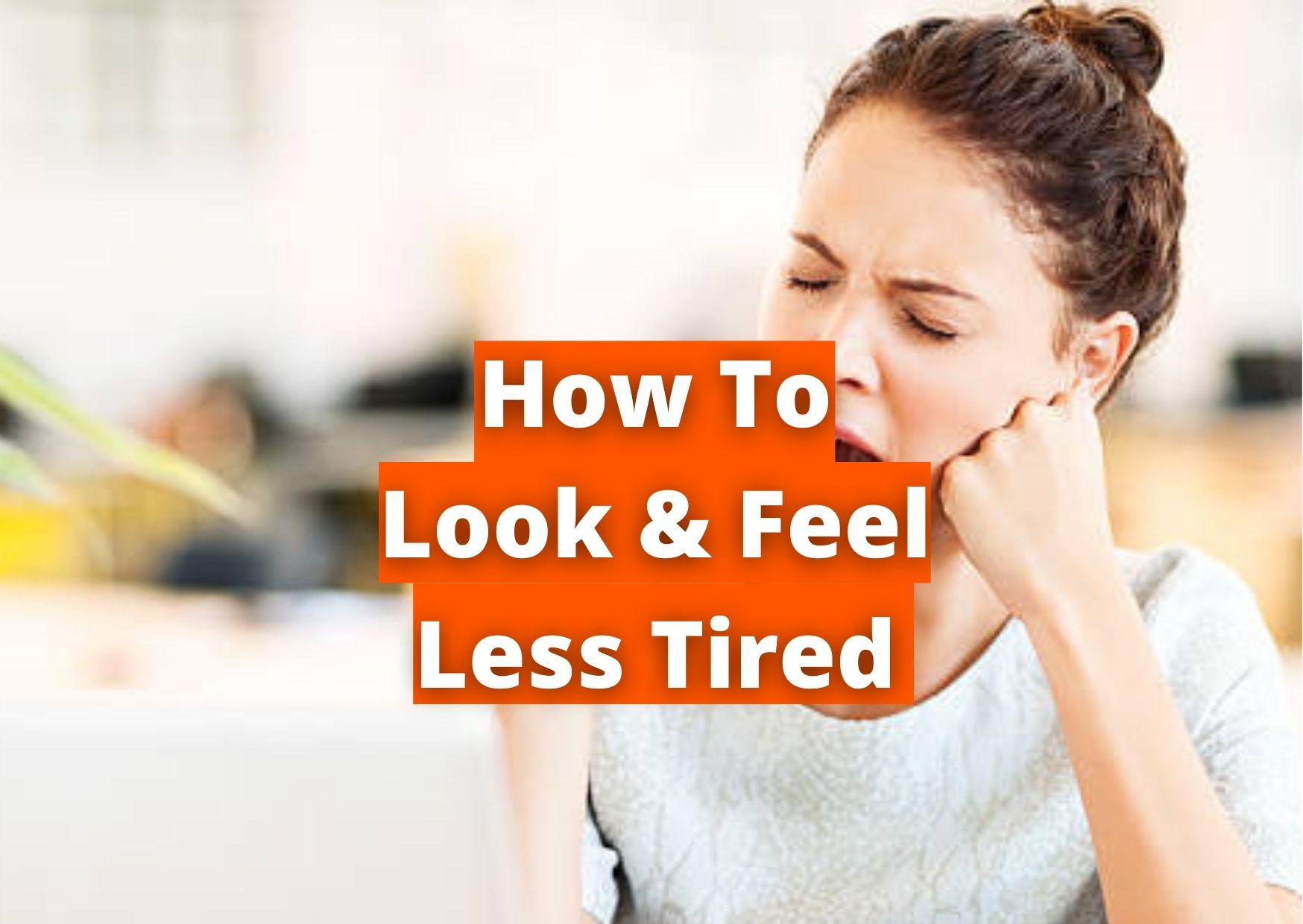 how to look and feel less tired