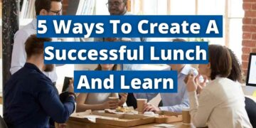 5 Ways To Create A Successful Lunch and Learn